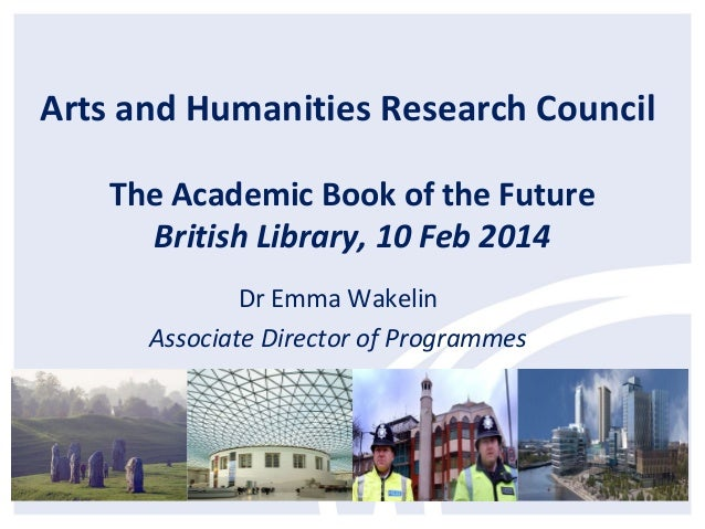 Arts and Humanities Research Council The Academic Book of the Future British Library, 10 Feb 2014 Dr Emma Wakelin Associat...