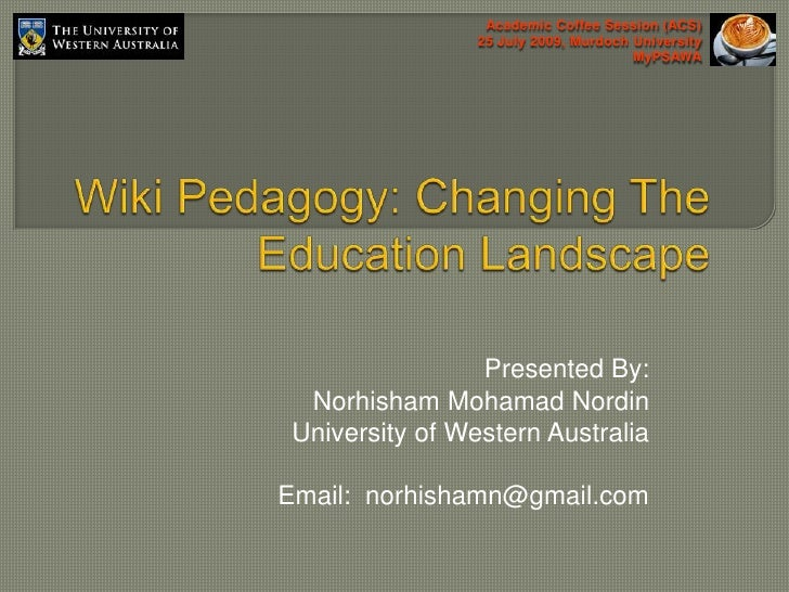 Academic Coffee Session (ACS)<br />25 July 2009, Murdoch University<br />MyPSAWA<br />Wiki Pedagogy: Changing The Educatio...