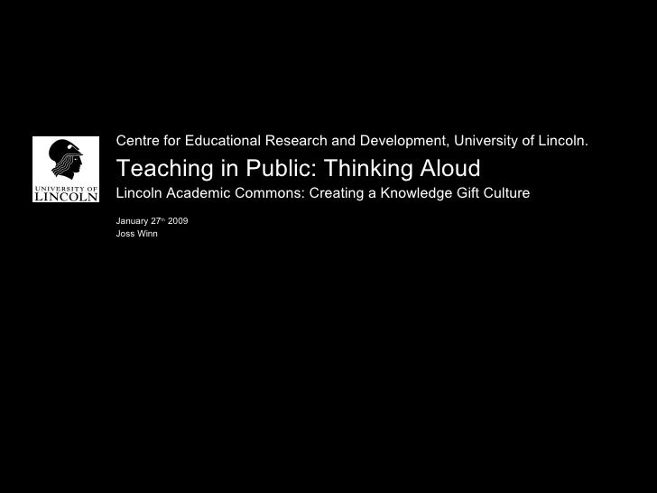 <ul><li>Centre for Educational Research and Development, University of Lincoln. </li></ul><ul><li>Teaching in Public: Thin...