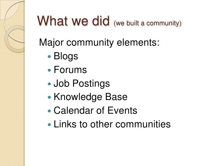 What we did (we built a community)<br />Major community elements:<br />Blogs<br />Forums<br />Job Postings<br />Knowledge ...