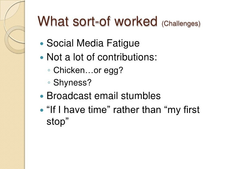 What sort-of worked (Challenges)<br />Social Media Fatigue<br />Not a lot of contributions:<br />Chicken…or egg?<br />Shyn...