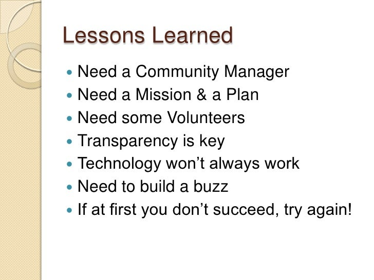 Lessons Learned<br />Need a Community Manager<br />Need a Mission & a Plan<br />Need some Volunteers<br />Transparency is ...