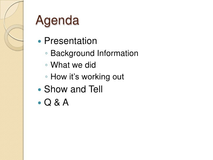 Agenda<br />Presentation<br />Background Information<br />What we did<br />How it's working out<br />Show and Tell<br />Q ...