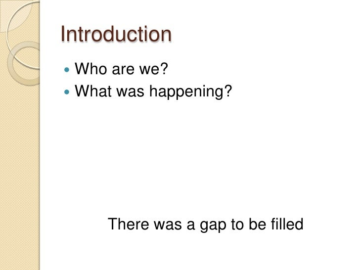 Introduction<br />Who are we?<br />What was happening?<br />There was a gap to be filled<br />
