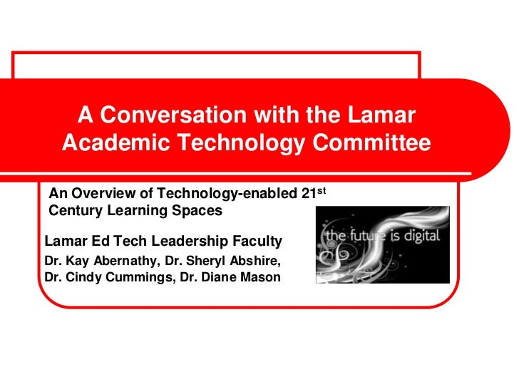 A Conversation with the Lamar  Academic Technology CommitteeAn Overview of Technology-enabled 21stCentury Learning SpacesL...
