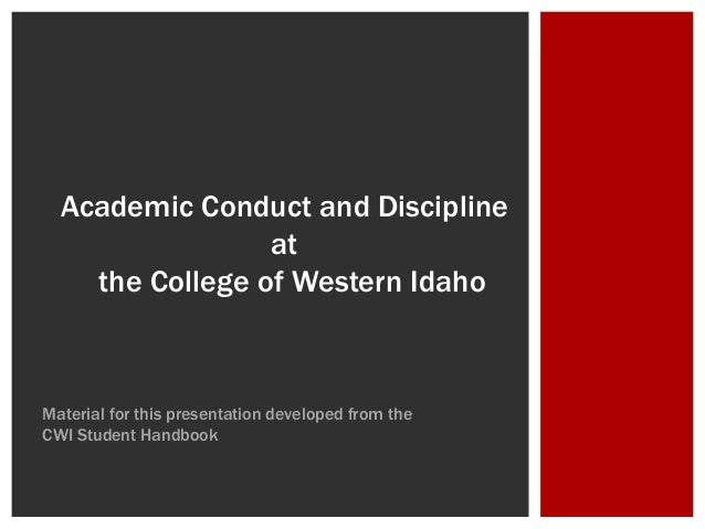 Academic Conduct and Discipline at the College of Western Idaho Material for this presentation developed from the CWI Stud...