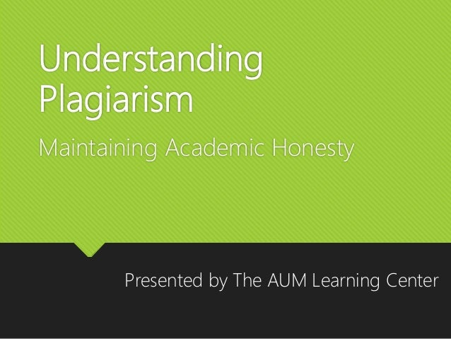 Understanding Plagiarism Maintaining Academic Honesty Presented by The AUM Learning Center