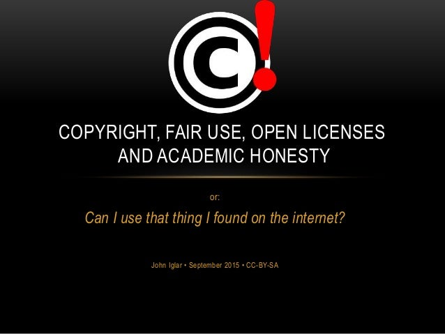 or: Can I use that thing I found on the internet? John Iglar • September 2015 • CC-BY-SA COPYRIGHT, FAIR USE, OPEN LICENSE...