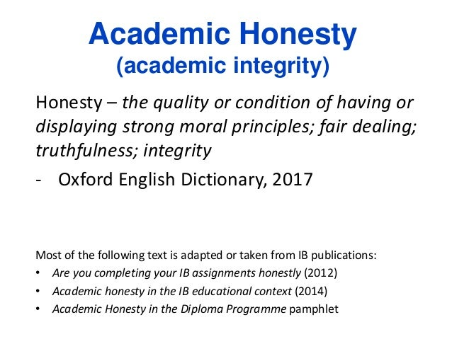 Academic Honesty (academic integrity) Honesty – the quality or condition of having or displaying strong moral principles; ...