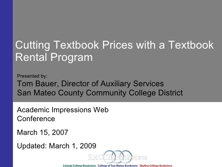 Cutting Textbook Prices with a Textbook Rental Program Presented by: Tom Bauer, Director of Auxiliary Services San Mateo C...