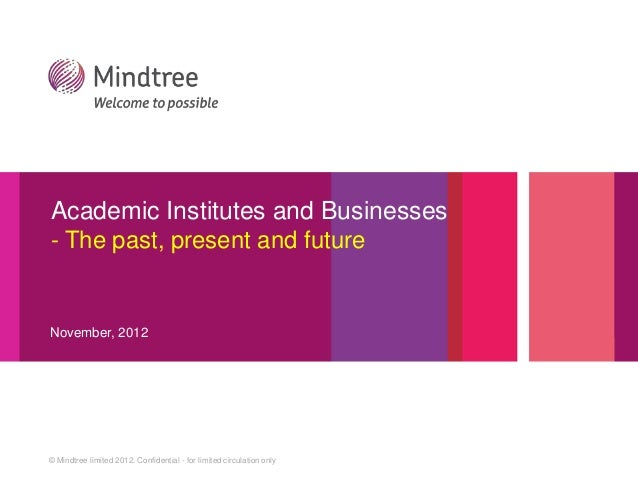 Academic Institutes and Businesses- The past, present and futureNovember, 2012© Mindtree limited 2012. Confidential - for ...