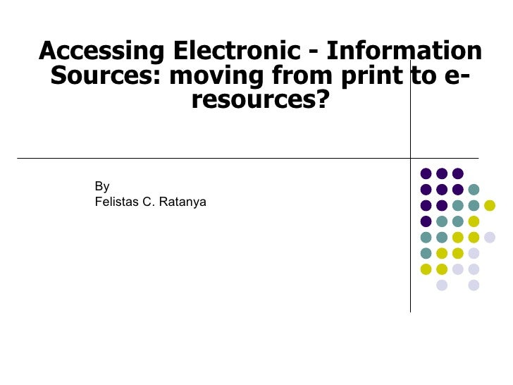 Accessing Electronic - Information Sources: moving from print to e-           resources?    By    Felistas C. Ratanya