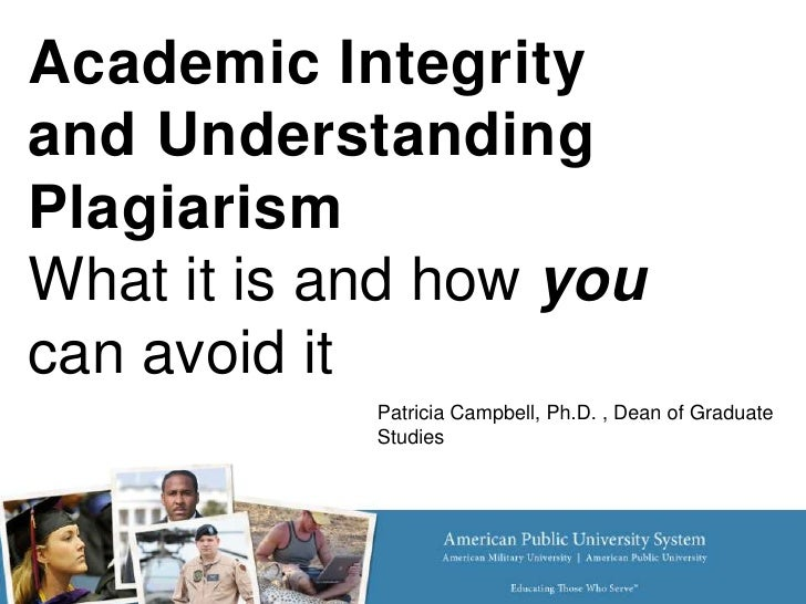 Academic Integrityand UnderstandingPlagiarismWhat it is and how youcan avoid it            Patricia Campbell, Ph.D. , Dean...