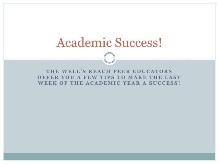 Academic Success!  THE WELL'S REACH PEER EDUCATORSOFFER YOU A FEW TIPS TO MAKE THE LASTWEEK OF THE ACADEMIC YEAR A SUCCESS!