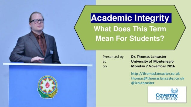 academic integrity what does this term mean for students univers  academic integrity what does this term mean for students presented by dr thomas lancaster