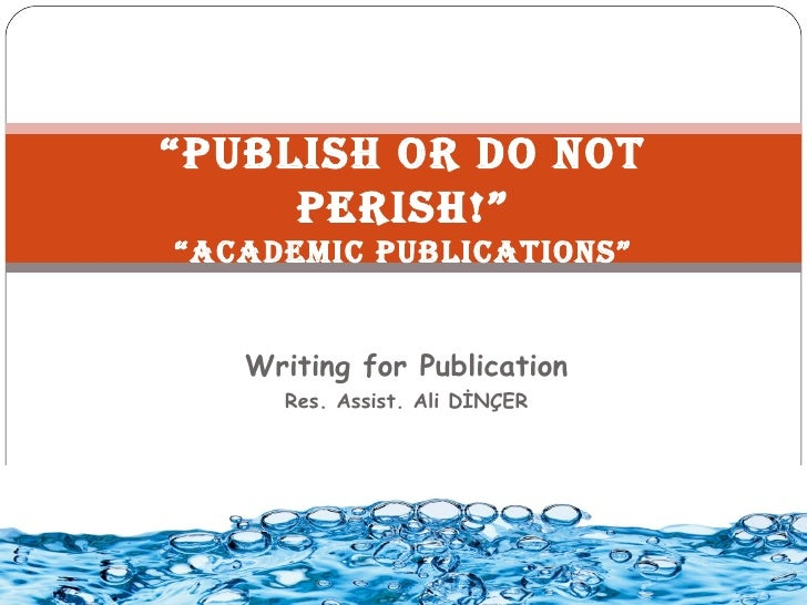 """Publish or Do not     Perish!""""AcADemic PublicAtions""   Writing for Publication     Res. Assist. Ali DİNÇER"
