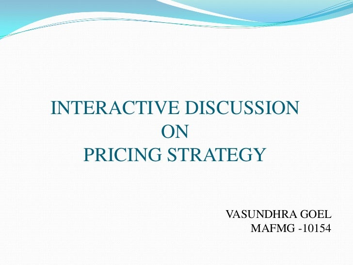 INTERACTIVE DISCUSSIONONPRICING STRATEGY<br />VASUNDHRA GOEL<br />MAFMG -10154<br />