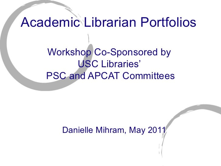 Academic Librarian Portfolios  Workshop Co-Sponsored by  USC Libraries'  PSC and APCAT Committees Danielle Mihram, May 2011