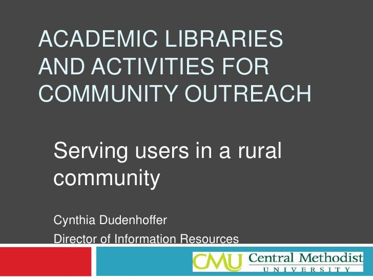 Academic Libraries and Activities for Community Outreach<br />Serving users in a rural community<br />Cynthia Dudenhoffer<...