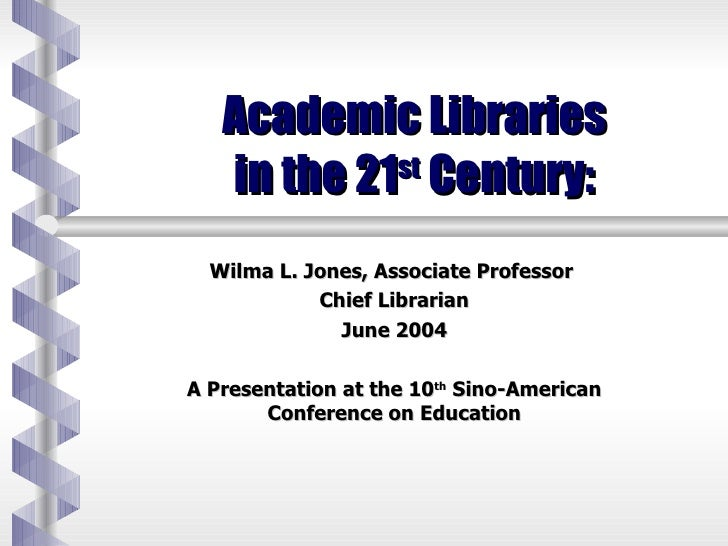 Academic Libraries  in the 21 st  Century:  Wilma L. Jones, Associate Professor  Chief Librarian June 2004 A Presentation ...