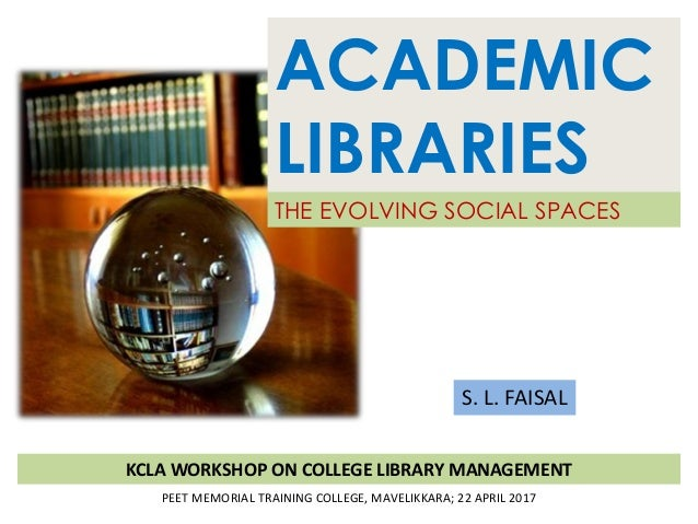 ACADEMIC LIBRARIES THE EVOLVING SOCIAL SPACES S. L. FAISAL KCLA WORKSHOP ON COLLEGE LIBRARY MANAGEMENT PEET MEMORIAL TRAIN...