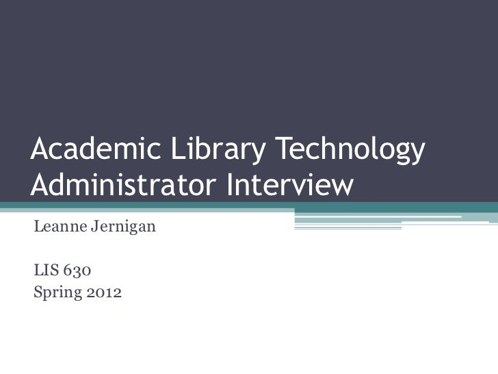 Academic Library TechnologyAdministrator InterviewLeanne JerniganLIS 630Spring 2012