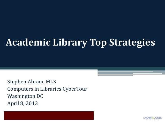 Academic Library Top StrategiesStephen Abram, MLSComputers in Libraries CyberTourWashington DCApril 8, 2013