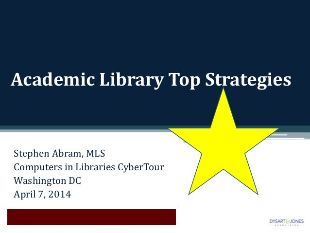 Academic Library Top Strategies Stephen Abram, MLS Computers in Libraries CyberTour Washington DC April 7, 2014
