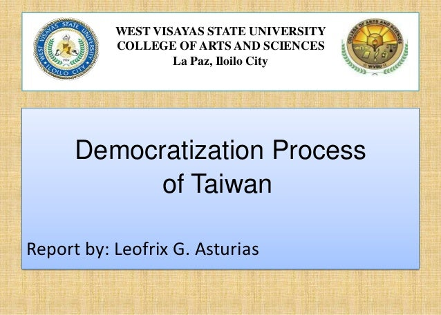 WEST VISAYAS STATE UNIVERSITY COLLEGE OF ARTS AND SCIENCES La Paz, Iloilo City  Democratization Process of Taiwan Report b...