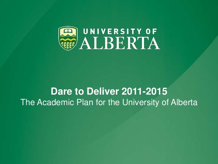 Dare to Deliver 2011-2015The Academic Plan for the University of Alberta<br />