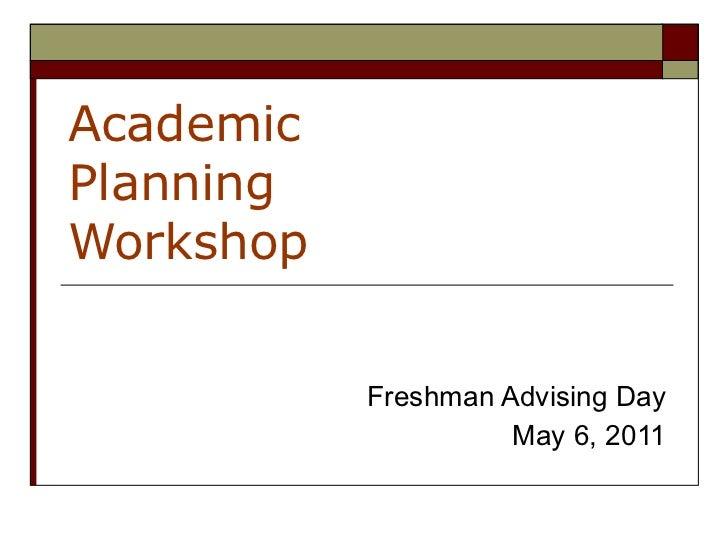 Academic  Planning  Workshop Freshman Advising Day May 6, 2011