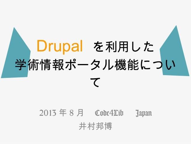 Drupal  を利用した 学術情報ポータル機能につい て 2013 年 8 月  Code4Lib   Japan 井村邦博