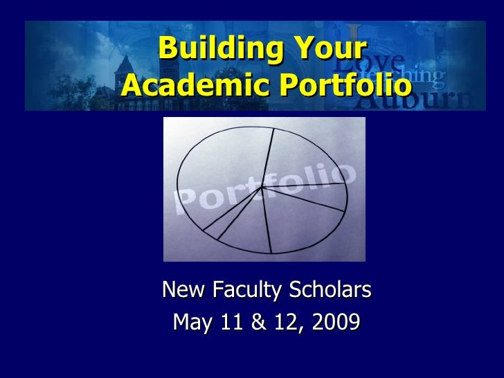 Building Your  Academic Portfolio <ul><li>New Faculty Scholars </li></ul><ul><li>May 11 & 12, 2009 </li></ul>