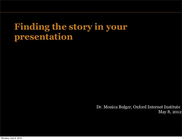 TITLE Finding the story in your presentation Dr. Monica Bulger, Oxford Internet Institute May 8, 2012 Monday, July 8, 2013