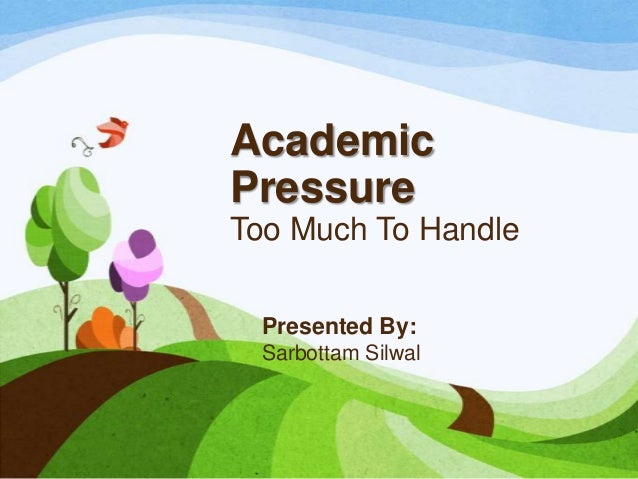 Academic Pressure Too Much To Handle Presented By: Sarbottam Silwal