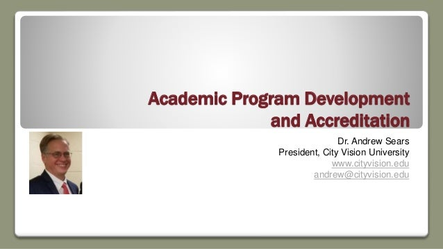 Academic Program Development and Accreditation Dr. Andrew Sears President, City Vision University www.cityvision.edu andre...