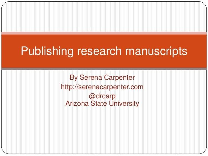 By Serena Carpenter<br />http://serenacarpenter.com<br />@drcarpArizona State University<br />Publishing research manuscri...