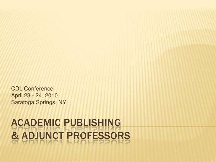 Academic Publishing & Adjunct Professors<br />CDL Conference<br />April 23 - 24, 2010<br />Saratoga Springs, NY<br />