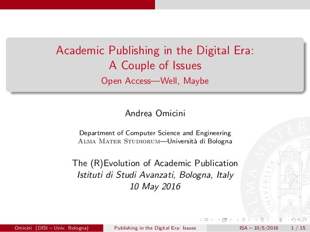 Academic Publishing in the Digital Era: A Couple of Issues Open Access—Well, Maybe Andrea Omicini Department of Computer S...