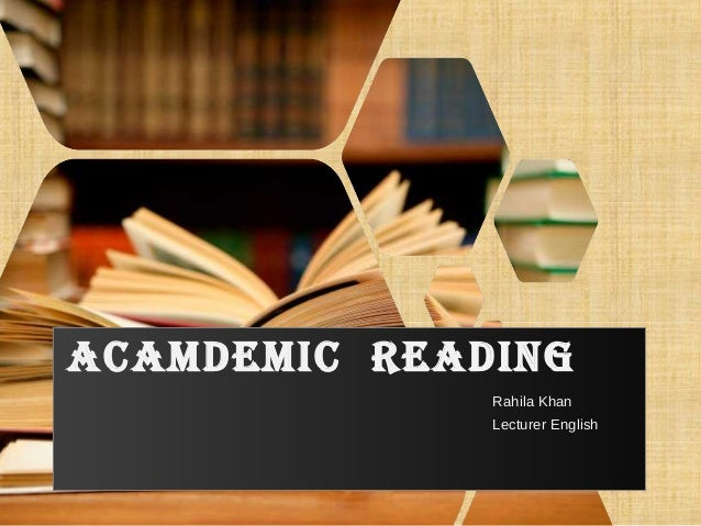 ACAMDEMIC READING Rahila Khan Lecturer English