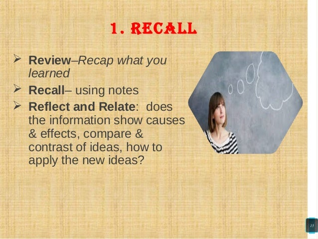 Review–Recap what you learned  Recall– using notes  Reflect and Relate: does the information show causes & effects, co...