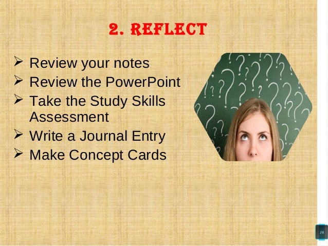  Review your notes  Review the PowerPoint  Take the Study Skills Assessment  Write a Journal Entry  Make Concept Card...
