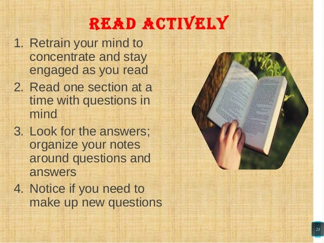 read actively 1. Retrain your mind to concentrate and stay engaged as you read 2. Read one section at a time with question...