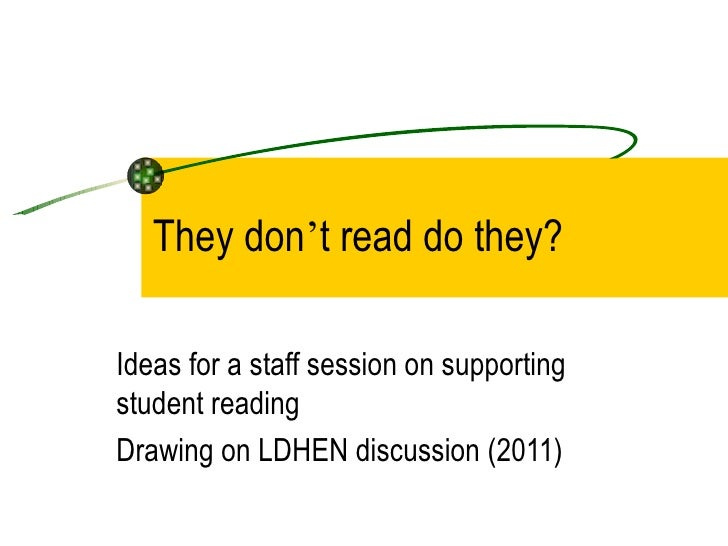 They don't read do they?Ideas for a staff session on supportingstudent readingDrawing on LDHEN discussion (2011)