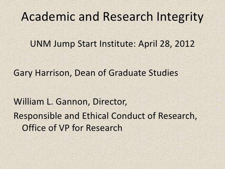 Academic and Research Integrity   UNM Jump Start Institute: April 28, 2012Gary Harrison, Dean of Graduate StudiesWilliam L...