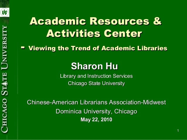 Academic Resources &    Activities Center- Viewing the Trend of Academic Libraries                Sharon Hu            Lib...
