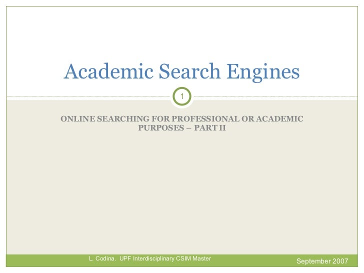 ONLINE SEARCHING FOR PROFESSIONAL OR ACADEMIC PURPOSES – PART II Academic Search  Engines September 2007 L. Codina.  UPF I...