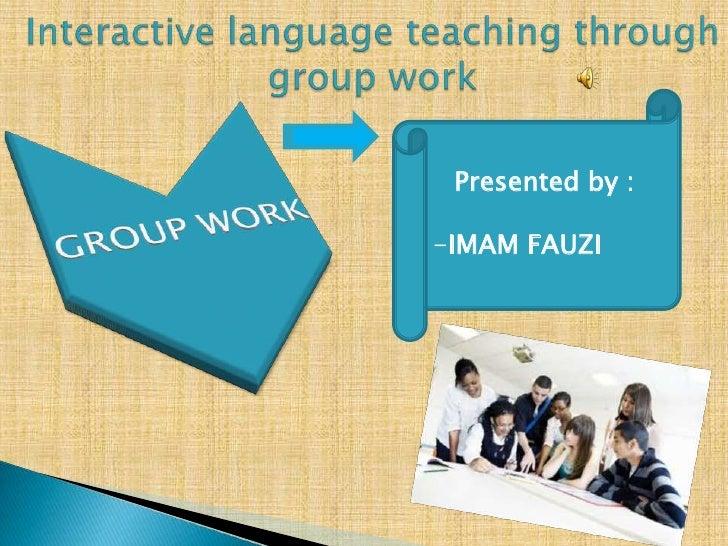Interactive language teaching through group work  Presented by : IMAM FAUZI