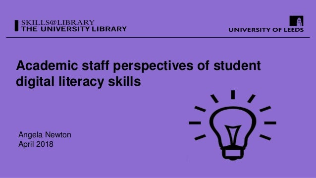 Academic staff perspectives of student digital literacy skills Angela Newton April 2018