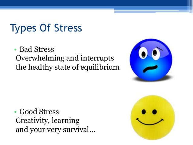 good stress or bad stress We mentioned it earlier and it bears repeating: stress is not always a bad thing stress is simply the body's response to changes that create taxing demands the previously mentioned dr lazarus (building on dr selye's work) suggested that there is a difference between eustress, which is a term.